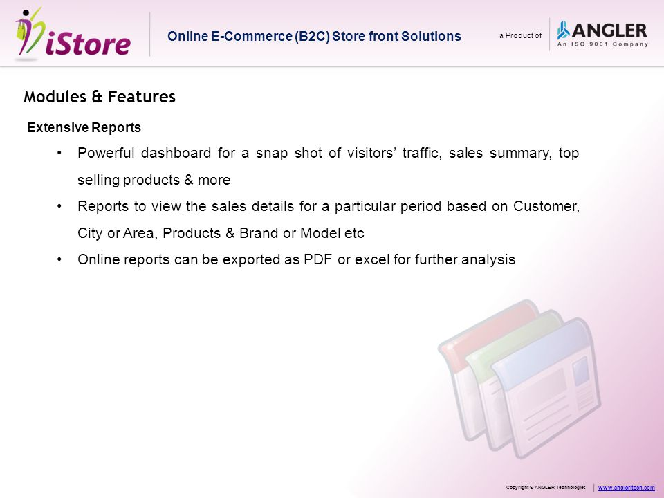 Modules & Features Extensive Reports Powerful dashboard for a snap shot of visitors' traffic, sales summary, top selling products & more Reports to view the sales details for a particular period based on Customer, City or Area, Products & Brand or Model etc Online reports can be exported as PDF or excel for further analysis Online E-Commerce (B2C) Store front Solutions a Product of Copyright © ANGLER Technologies