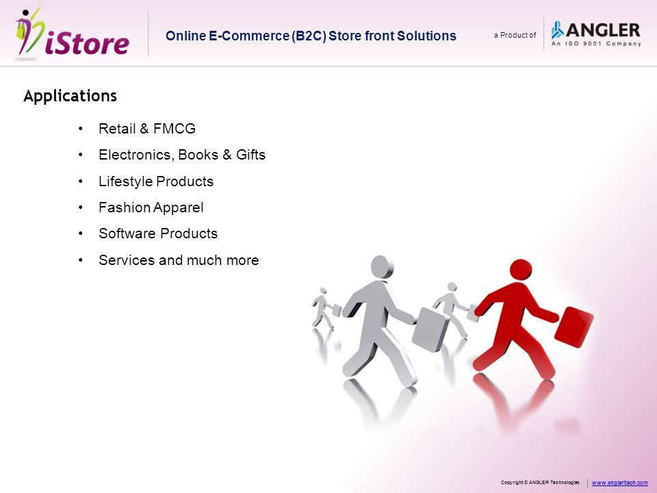 Applications Retail & FMCG Electronics, Books & Gifts Lifestyle Products Fashion Apparel Software Products Services and much more Online E-Commerce (B2C) Store front Solutions a Product of Copyright © ANGLER Technologies