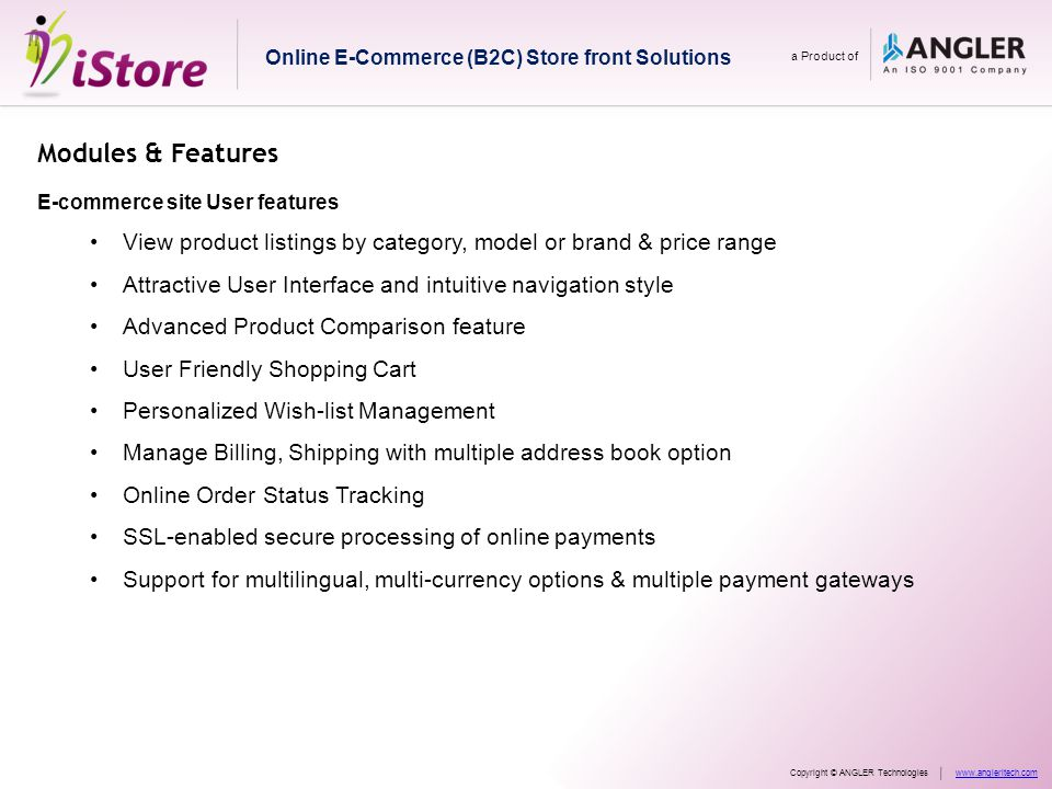 Modules & Features E-commerce site User features View product listings by category, model or brand & price range Attractive User Interface and intuitive navigation style Advanced Product Comparison feature User Friendly Shopping Cart Personalized Wish-list Management Manage Billing, Shipping with multiple address book option Online Order Status Tracking SSL-enabled secure processing of online payments Support for multilingual, multi-currency options & multiple payment gateways Online E-Commerce (B2C) Store front Solutions a Product of Copyright © ANGLER Technologieswww.angleritech.com