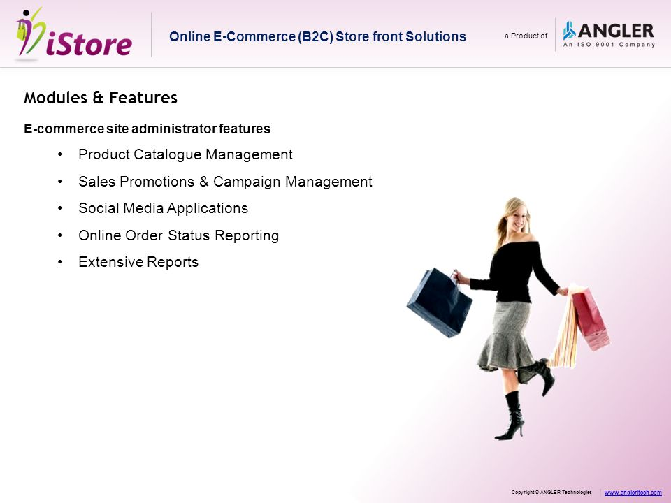 Modules & Features Product Catalogue Management Management of product portfolio Easy customization of product categories/ sub-categories/accessories Updation of product details like description/specification/price/quantity/style CMS engine publishes W3C compliant & Search Engine friendly web pages Online E-Commerce (B2C) Store front Solutions a Product of Copyright © ANGLER Technologies www.angleritech.com