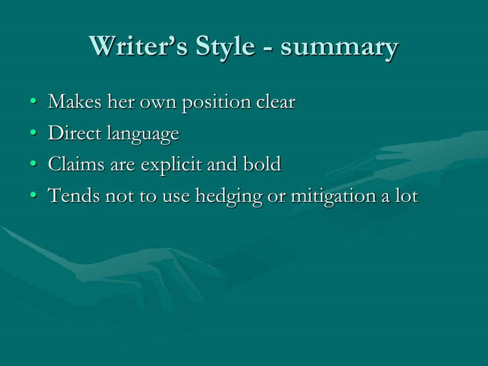 Writer's Style - summary Makes her own position clearMakes her own position clear Direct languageDirect language Claims are explicit and boldClaims are explicit and bold Tends not to use hedging or mitigation a lotTends not to use hedging or mitigation a lot