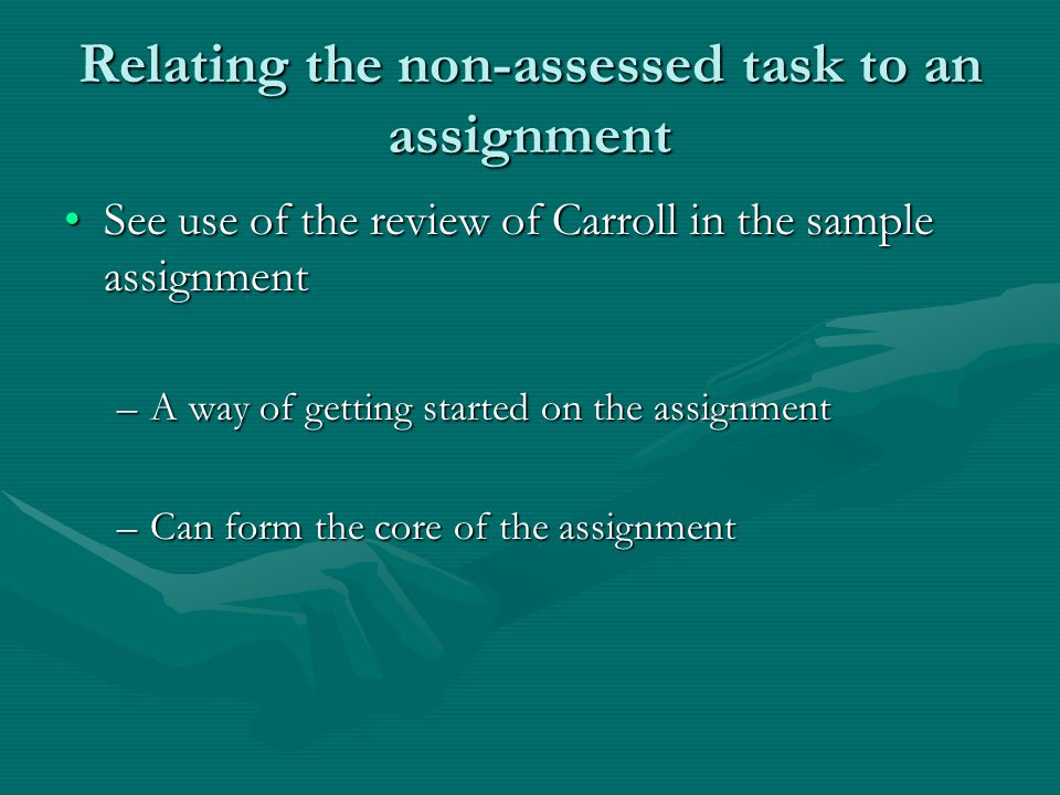Relating the non-assessed task to an assignment See use of the review of Carroll in the sample assignmentSee use of the review of Carroll in the sample assignment –A way of getting started on the assignment –Can form the core of the assignment