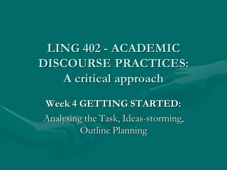 LING 402 - ACADEMIC DISCOURSE PRACTICES: A critical approach Week 4 GETTING STARTED: Analysing the Task, Ideas-storming, Outline Planning
