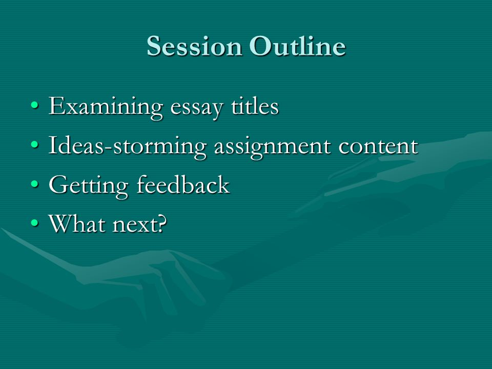 Session Outline Examining essay titlesExamining essay titles Ideas-storming assignment contentIdeas-storming assignment content Getting feedbackGetting feedback What next What next