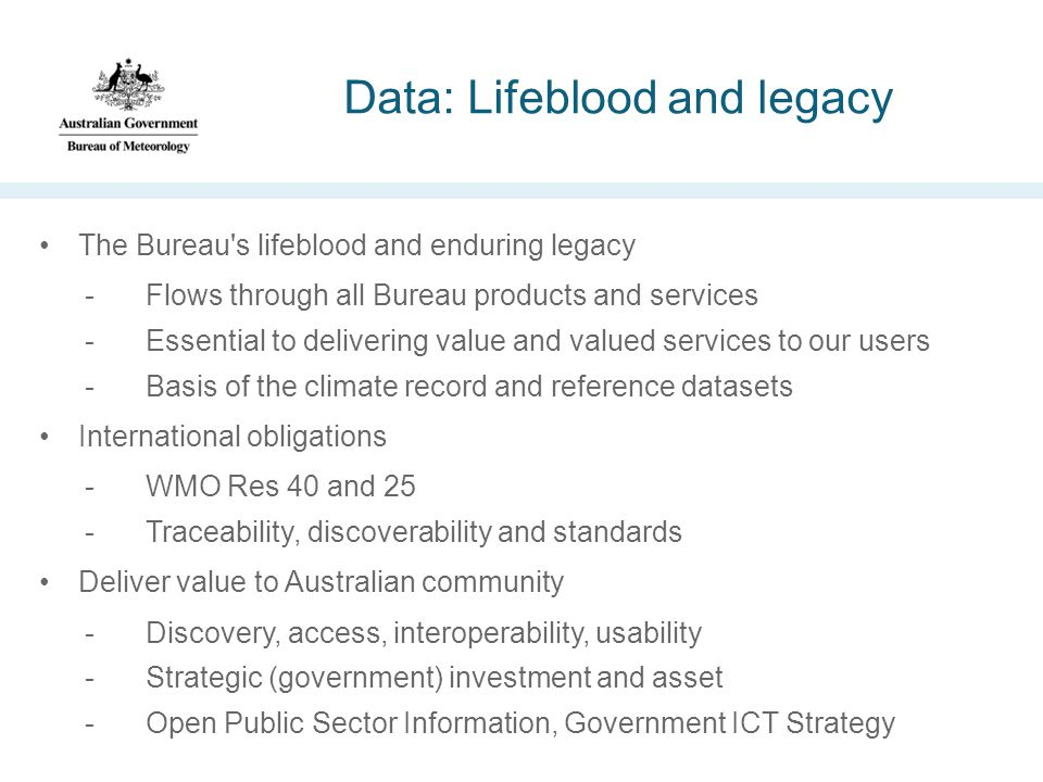Data: Lifeblood and legacy The Bureau s lifeblood and enduring legacy -Flows through all Bureau products and services -Essential to delivering value and valued services to our users -Basis of the climate record and reference datasets International obligations -WMO Res 40 and 25 -Traceability, discoverability and standards Deliver value to Australian community -Discovery, access, interoperability, usability -Strategic (government) investment and asset -Open Public Sector Information, Government ICT Strategy