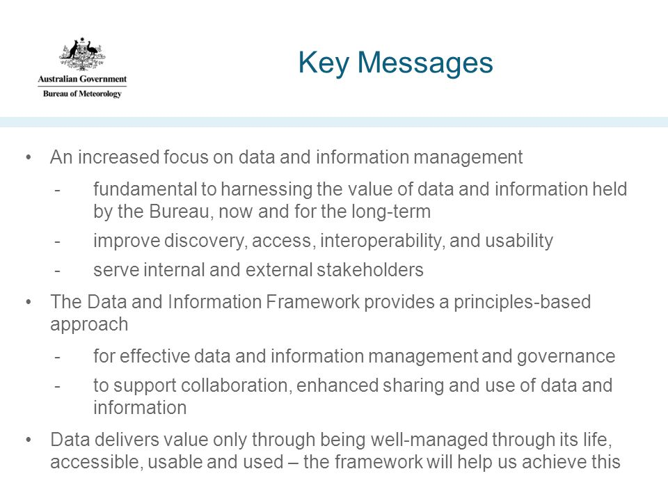 Key Messages An increased focus on data and information management -fundamental to harnessing the value of data and information held by the Bureau, now and for the long-term -improve discovery, access, interoperability, and usability -serve internal and external stakeholders The Data and Information Framework provides a principles-based approach -for effective data and information management and governance -to support collaboration, enhanced sharing and use of data and information Data delivers value only through being well-managed through its life, accessible, usable and used – the framework will help us achieve this