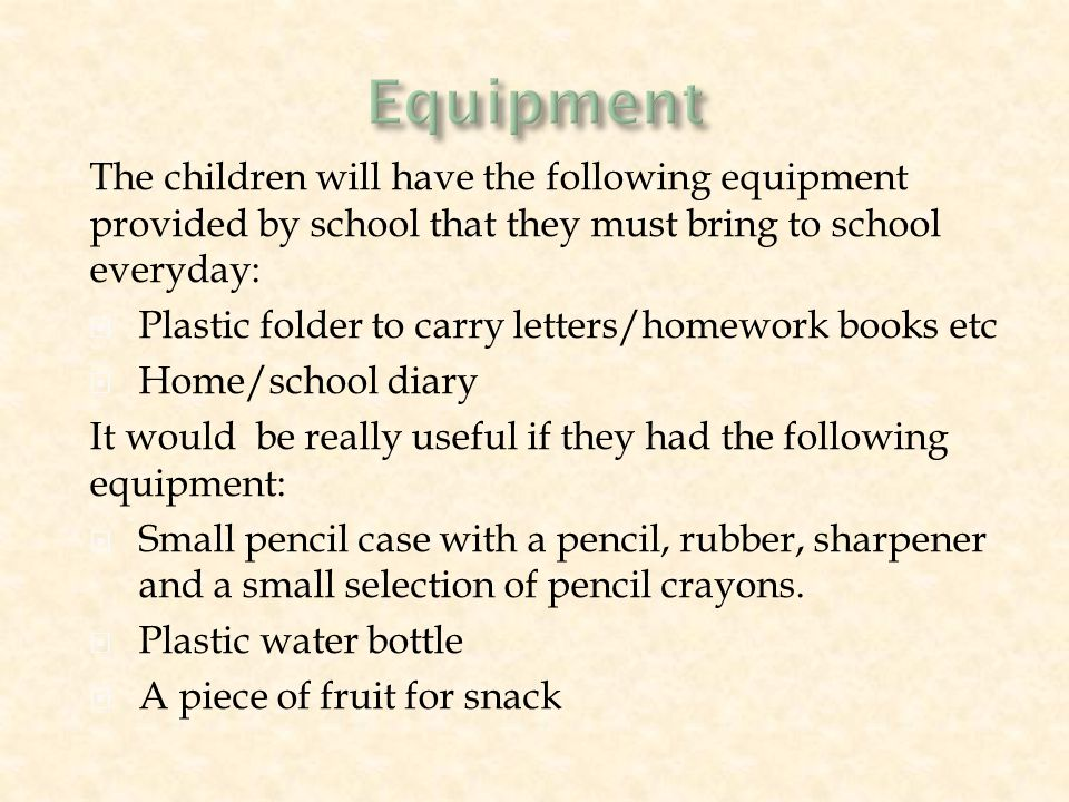 The children will have the following equipment provided by school that they must bring to school everyday:  Plastic folder to carry letters/homework books etc  Home/school diary It would be really useful if they had the following equipment:  Small pencil case with a pencil, rubber, sharpener and a small selection of pencil crayons.