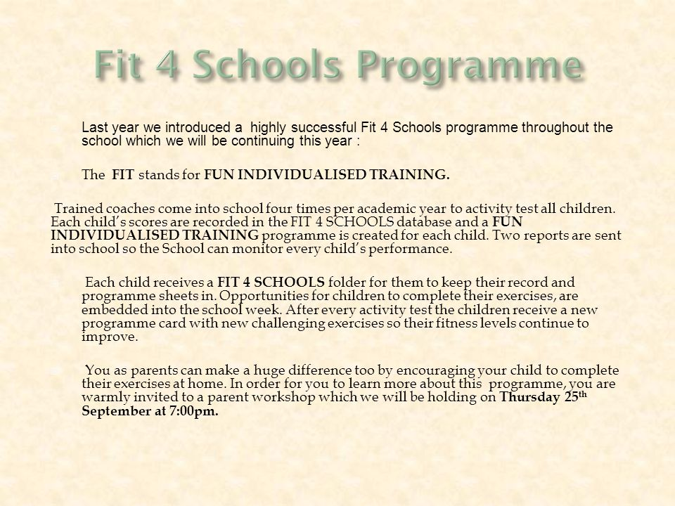  Last year we introduced a highly successful Fit 4 Schools programme throughout the school which we will be continuing this year :  The FIT stands for FUN INDIVIDUALISED TRAINING.