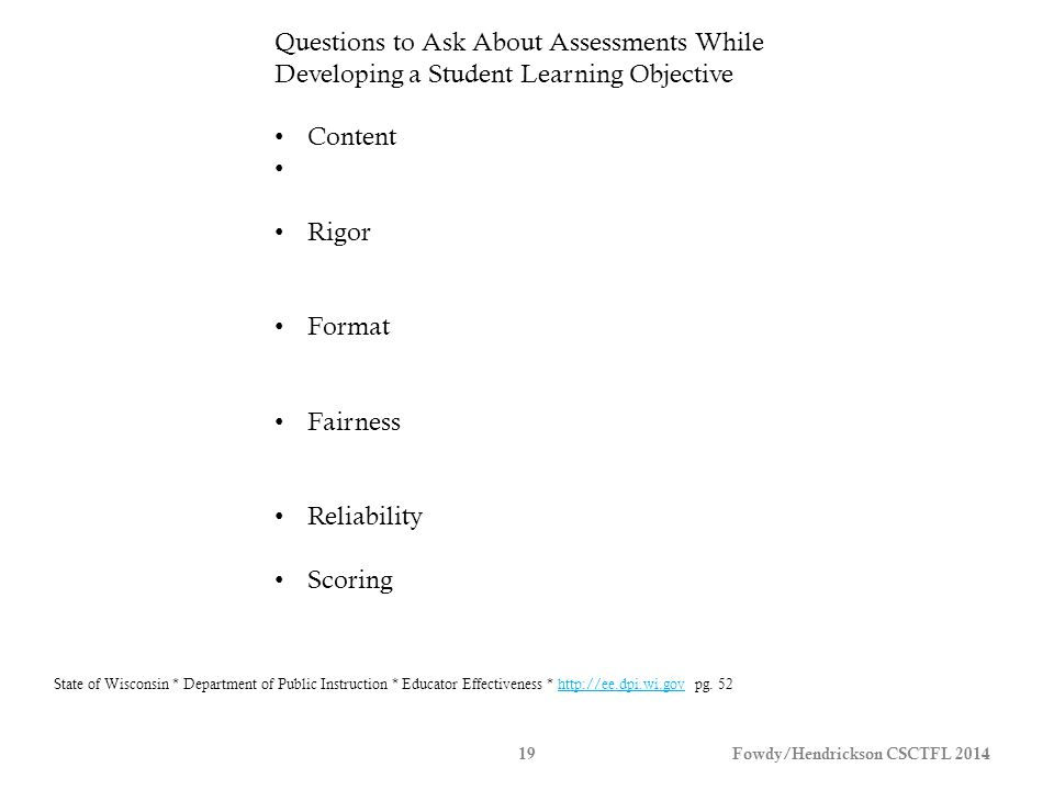 Fowdy/Hendrickson CSCTFL 201419 Questions to Ask About Assessments While Developing a Student Learning Objective Content Rigor Format Fairness Reliability Scoring State of Wisconsin * Department of Public Instruction * Educator Effectiveness * http://ee.dpi.wi.gov pg.