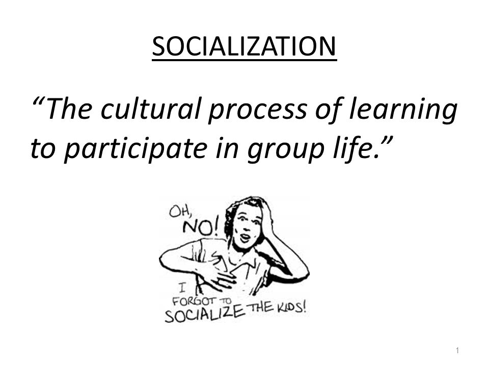 Socialization - The cultural process of learning to participate in group life. Socialization is a lifelong process.