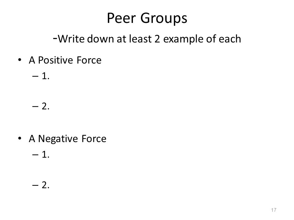 Peer Groups - Write down at least 2 example of each A Positive Force – 1. – 2. A Negative Force – 1. – 2. 17