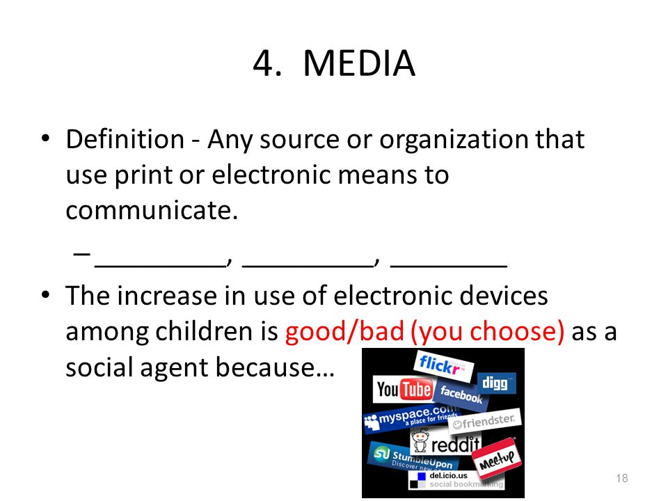 4. MEDIA Definition - Any source or organization that use print or electronic means to communicate. – _________, _________, ________ The increase in u