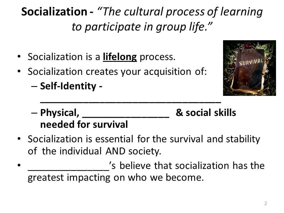 """Socialization - """"The cultural process of learning to participate in group life."""" Socialization is a lifelong process. Socialization creates your acqui"""