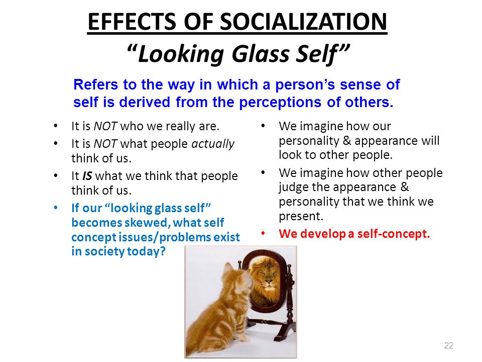 """EFFECTS OF SOCIALIZATION """"Looking Glass Self"""" It is NOT who we really are. It is NOT what people actually think of us. It IS what we think that people"""