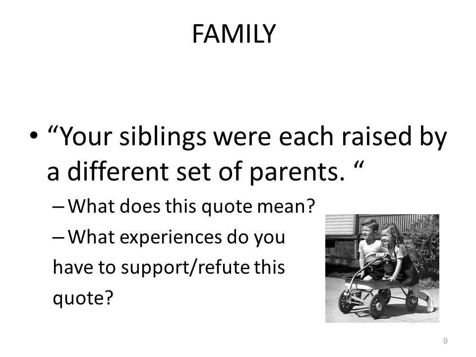 """FAMILY """"Your siblings were each raised by a different set of parents. """" – What does this quote mean? – What experiences do you have to support/refute"""
