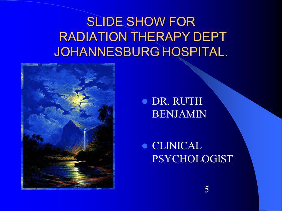 SLIDE SHOW FOR RADIATION THERAPY DEPT JOHANNESBURG HOSPITAL. DR. RUTH BENJAMIN CLINICAL PSYCHOLOGIST 5