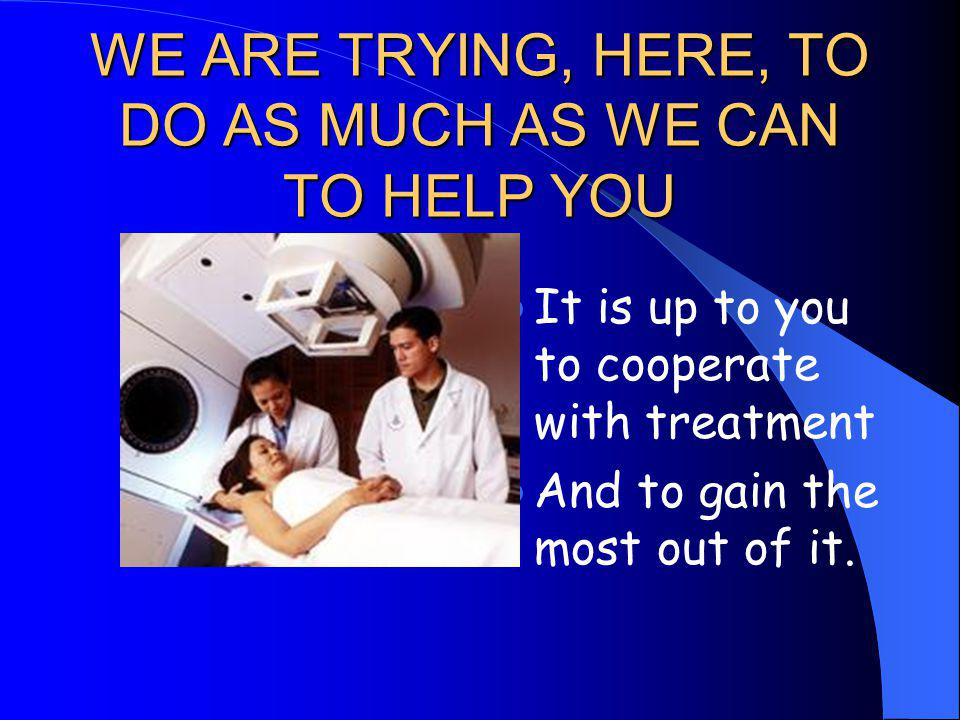 WE ARE TRYING, HERE, TO DO AS MUCH AS WE CAN TO HELP YOU It is up to you to cooperate with treatment And to gain the most out of it.