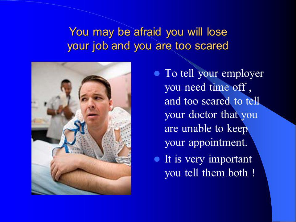 You may be afraid you will lose your job and you are too scared To tell your employer you need time off, and too scared to tell your doctor that you a