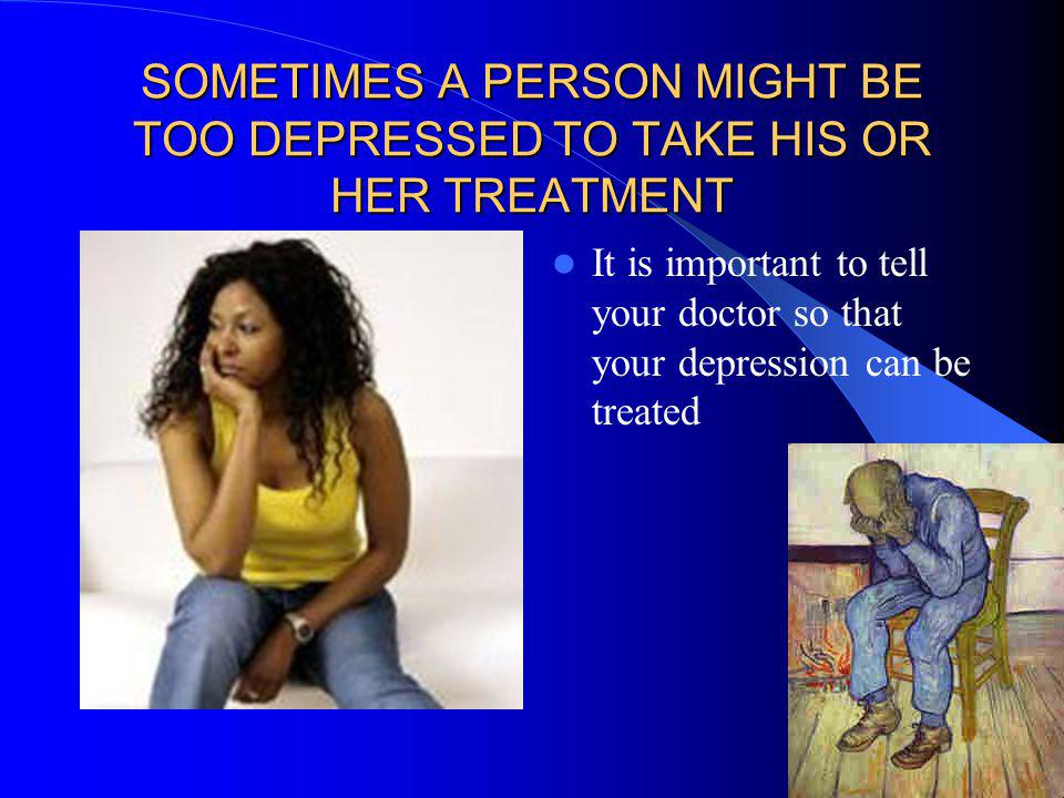 SOMETIMES A PERSON MIGHT BE TOO DEPRESSED TO TAKE HIS OR HER TREATMENT It is important to tell your doctor so that your depression can be treated
