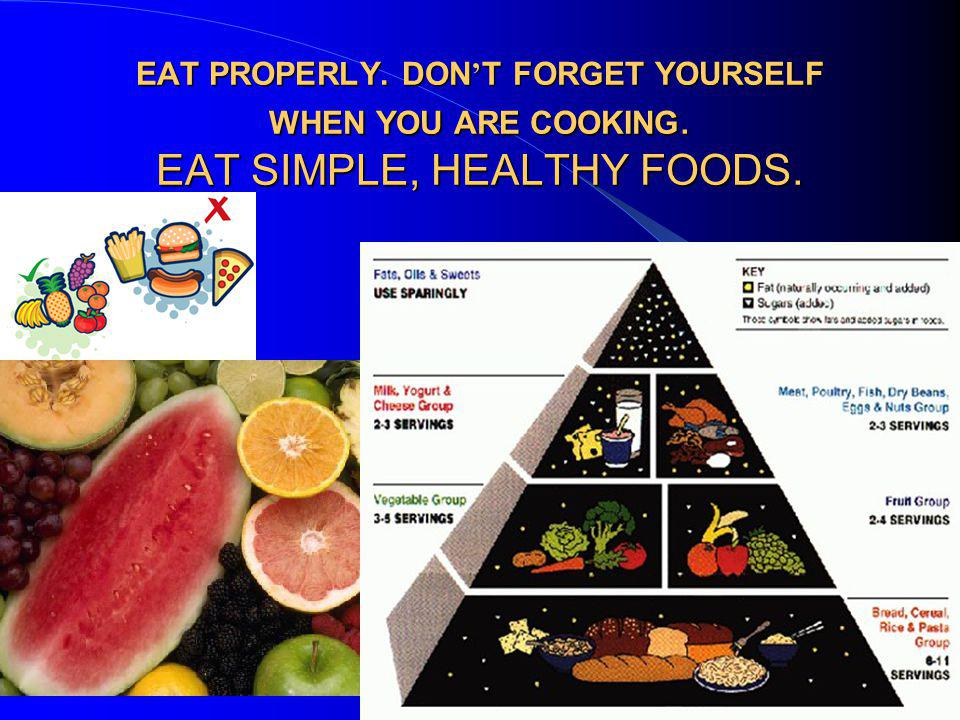 EAT PROPERLY. DON ' T FORGET YOURSELF WHEN YOU ARE COOKING. EAT SIMPLE, HEALTHY FOODS.