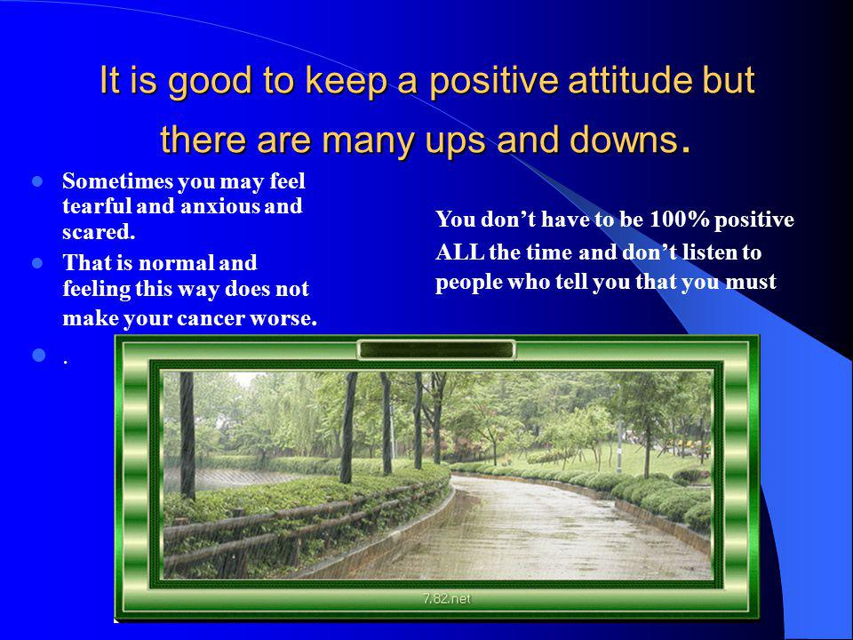 It is good to keep a positive attitude but there are many ups and downs. Sometimes you may feel tearful and anxious and scared. That is normal and fee