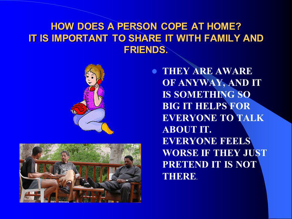 HOW DOES A PERSON COPE AT HOME? IT IS IMPORTANT TO SHARE IT WITH FAMILY AND FRIENDS. THEY ARE AWARE OF ANYWAY, AND IT IS SOMETHING SO BIG IT HELPS FOR