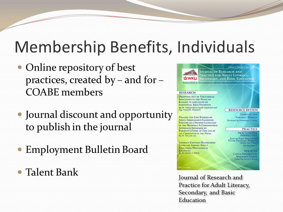 Membership Benefits, Individuals Online repository of best practices, created by – and for – COABE members Journal discount and opportunity to publish in the journal Employment Bulletin Board Talent Bank Journal of Research and Practice for Adult Literacy, Secondary, and Basic Education