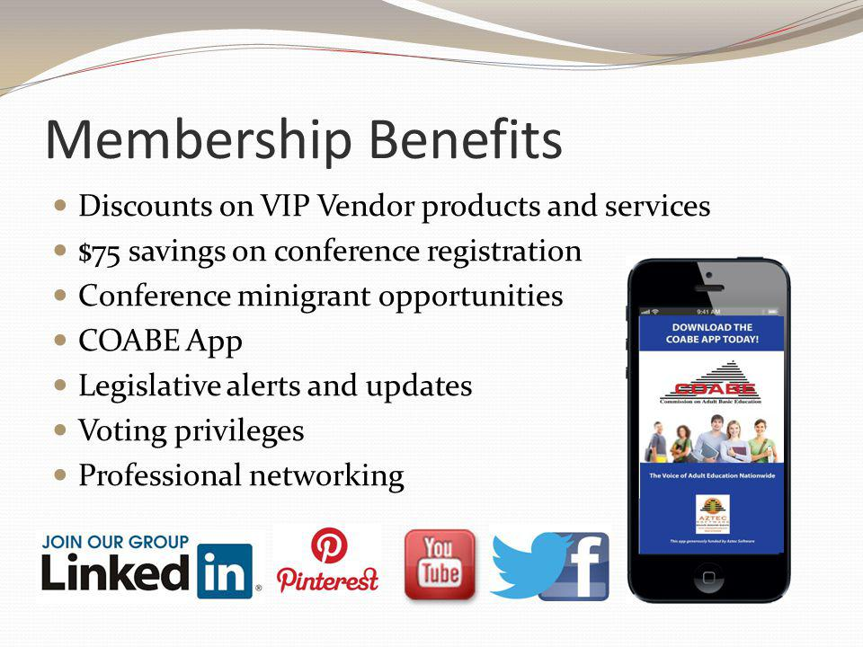 Membership Benefits Discounts on VIP Vendor products and services $75 savings on conference registration Conference minigrant opportunities COABE App Legislative alerts and updates Voting privileges Professional networking