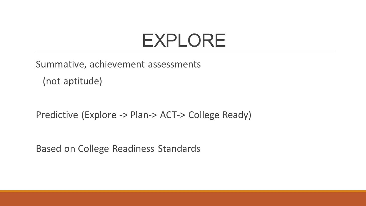 EXPLORE Summative, achievement assessments (not aptitude) Predictive (Explore -> Plan-> ACT-> College Ready) Based on College Readiness Standards