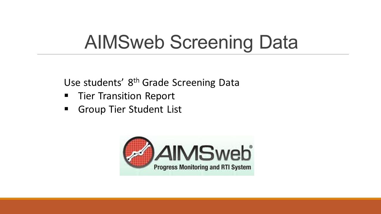 AIMSweb Screening Data Use students' 8 th Grade Screening Data  Tier Transition Report  Group Tier Student List