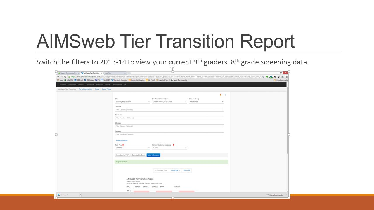 AIMSweb Tier Transition Report Switch the filters to 2013-14 to view your current 9 th graders 8 th grade screening data.