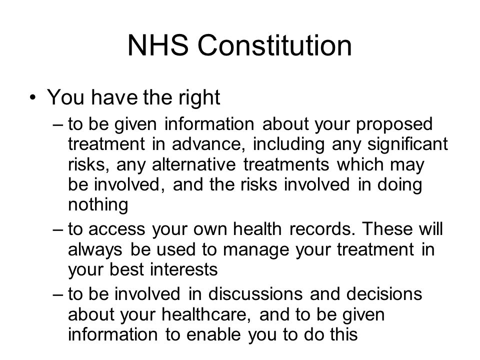 NHS Constitution You have the right –to be given information about your proposed treatment in advance, including any significant risks, any alternativ