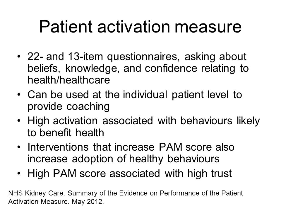 Patient activation measure 22- and 13-item questionnaires, asking about beliefs, knowledge, and confidence relating to health/healthcare Can be used a