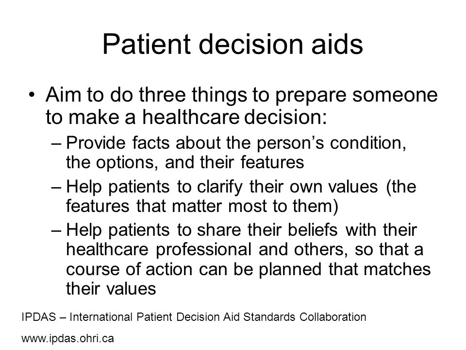 Patient decision aids Aim to do three things to prepare someone to make a healthcare decision: –Provide facts about the person's condition, the option