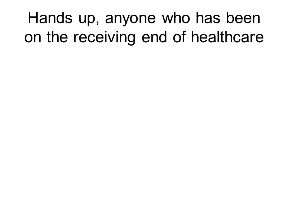 Hands up, anyone who has been on the receiving end of healthcare