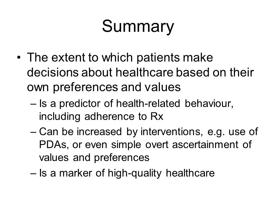 Summary The extent to which patients make decisions about healthcare based on their own preferences and values –Is a predictor of health-related behav