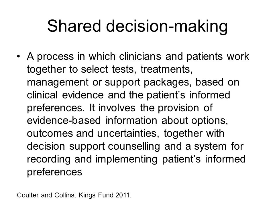 Shared decision-making A process in which clinicians and patients work together to select tests, treatments, management or support packages, based on