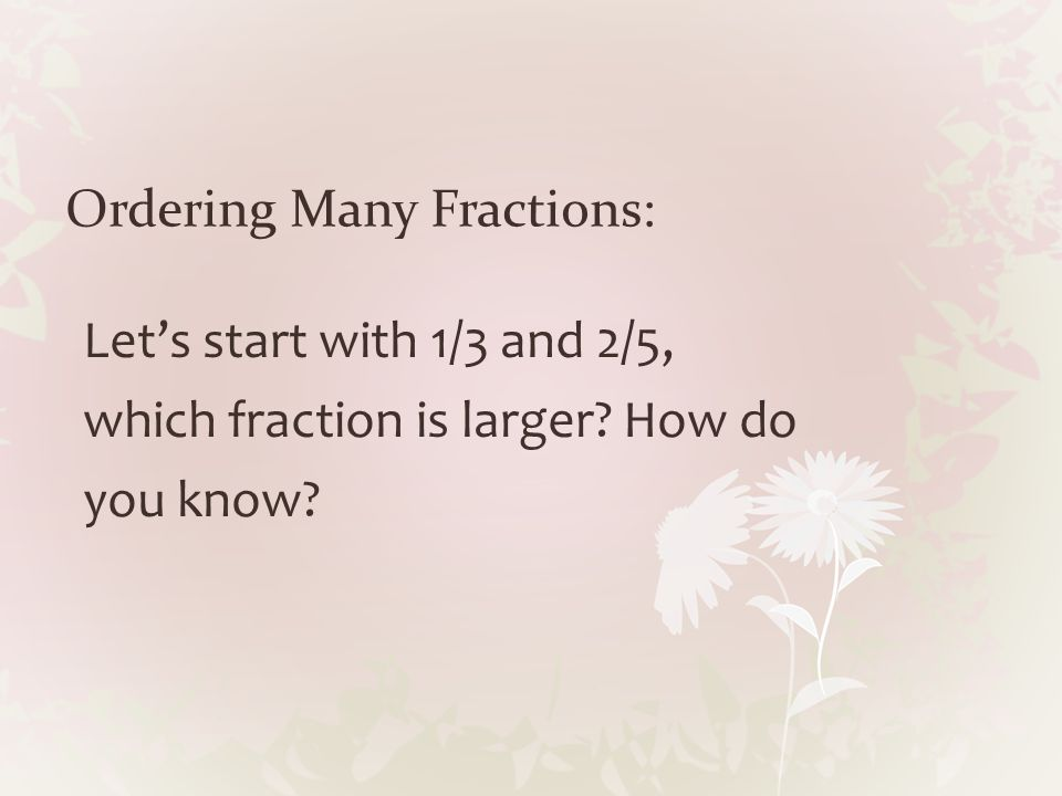 Ordering Many Fractions: Let's start with 1/3 and 2/5, which fraction is larger? How do you know?