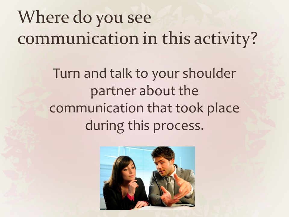 Where do you see communication in this activity? Turn and talk to your shoulder partner about the communication that took place during this process.