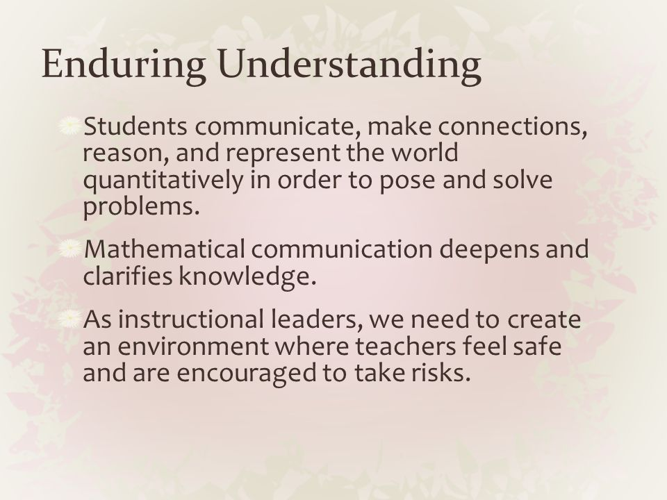 Enduring Understanding Students communicate, make connections, reason, and represent the world quantitatively in order to pose and solve problems. Mat