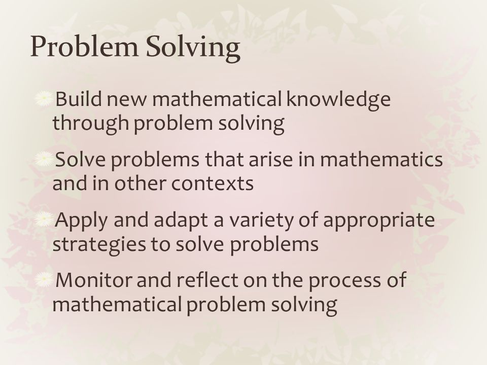 Problem Solving Build new mathematical knowledge through problem solving Solve problems that arise in mathematics and in other contexts Apply and adap