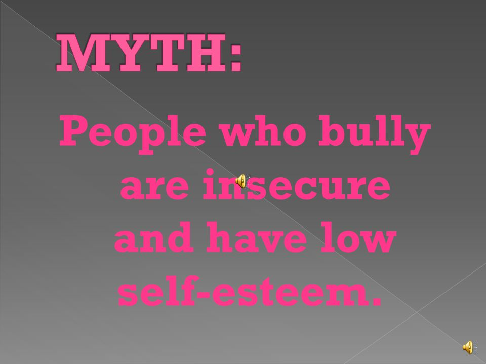People who bully are insecure and have low self-esteem.