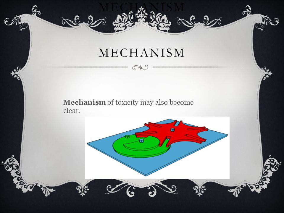 MECHANISM ` MECHANISM Mechanism of toxicity may also become clear.