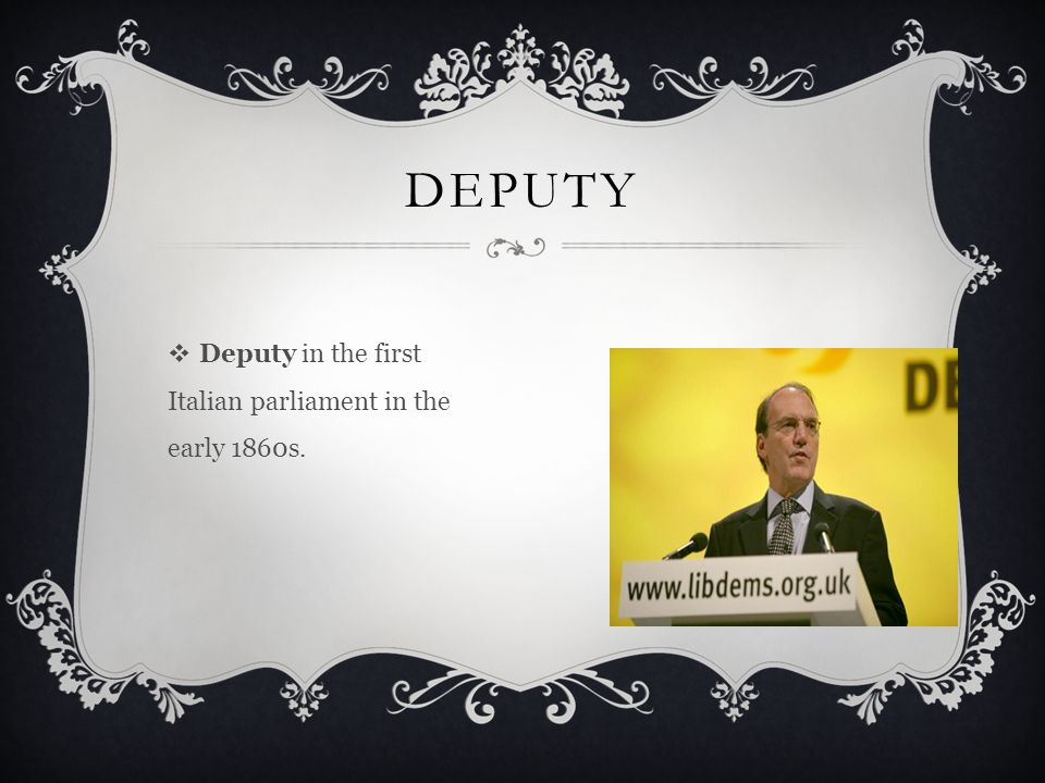  Deputy in the first Italian parliament in the early 1860s. DEPUTY