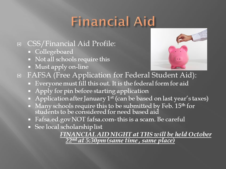  CSS/Financial Aid Profile:  Collegeboard  Not all schools require this  Must apply on-line  FAFSA (Free Application for Federal Student Aid):  Everyone must fill this out.