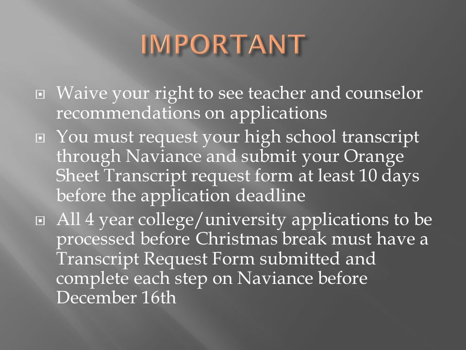  Waive your right to see teacher and counselor recommendations on applications  You must request your high school transcript through Naviance and submit your Orange Sheet Transcript request form at least 10 days before the application deadline  All 4 year college/university applications to be processed before Christmas break must have a Transcript Request Form submitted and complete each step on Naviance before December 16th
