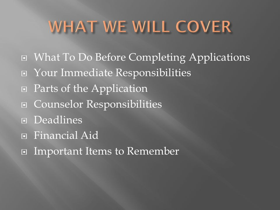  What To Do Before Completing Applications  Your Immediate Responsibilities  Parts of the Application  Counselor Responsibilities  Deadlines  Financial Aid  Important Items to Remember