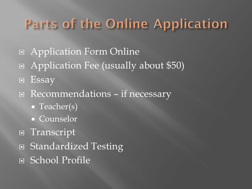  Application Form Online  Application Fee (usually about $50)  Essay  Recommendations – if necessary  Teacher(s)  Counselor  Transcript  Standardized Testing  School Profile