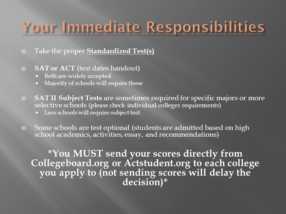  Take the proper Standardized Test(s)  SAT or ACT (test dates handout)  Both are widely accepted  Majority of schools will require these  SAT II Subject Tests are sometimes required for specific majors or more selective schools (please check individual colleges requirements)  Less schools will require subject test  Some schools are test optional (students are admitted based on high school academics, activities, essay, and recommendations) *You MUST send your scores directly from Collegeboard.org or Actstudent.org to each college you apply to (not sending scores will delay the decision)*