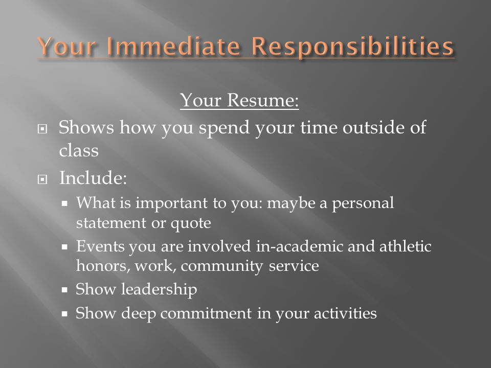 Your Resume:  Shows how you spend your time outside of class  Include:  What is important to you: maybe a personal statement or quote  Events you are involved in-academic and athletic honors, work, community service  Show leadership  Show deep commitment in your activities